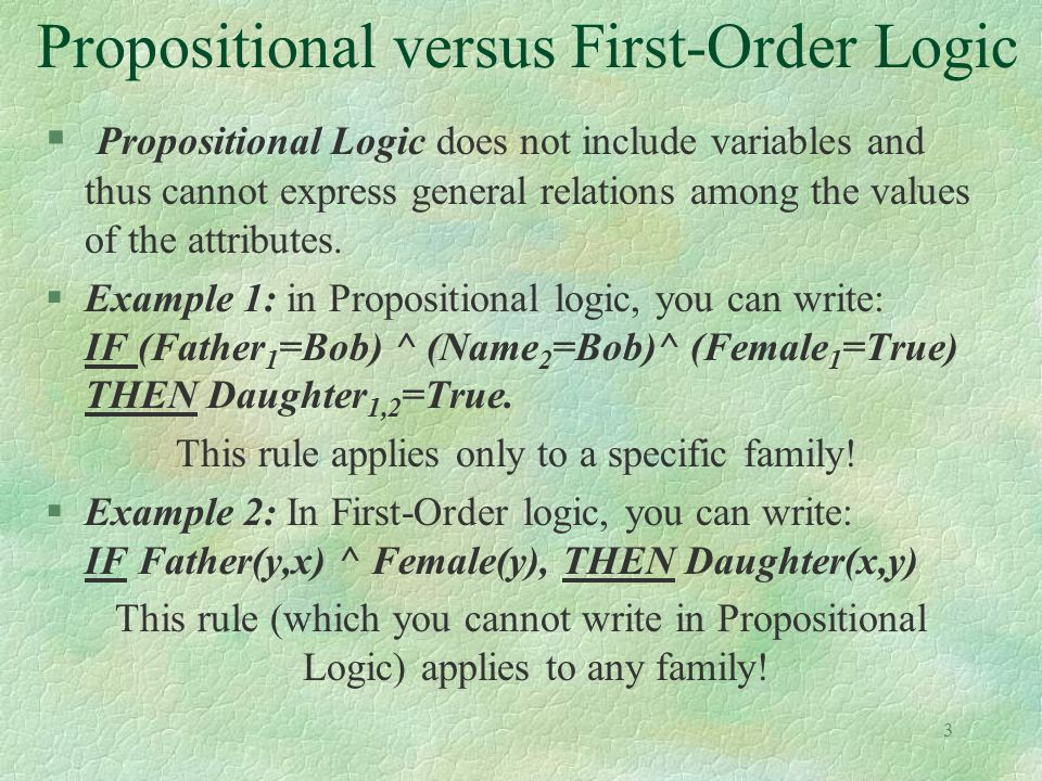 3 Propositional versus First-Order Logic § Propositional Logic does not include variables and thus cannot express general relations among the values o