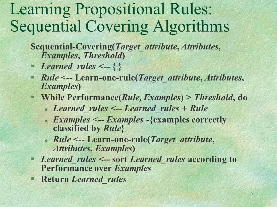 5 Learning Propositional Rules: Sequential Covering Algorithms Sequential-Covering(Target_attribute, Attributes, Examples, Threshold) §Learned_rules <