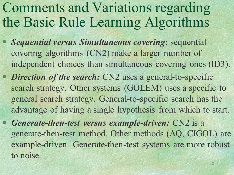 8 Comments and Variations regarding the Basic Rule Learning Algorithms §Sequential versus Simultaneous covering: sequential covering algorithms (CN2)