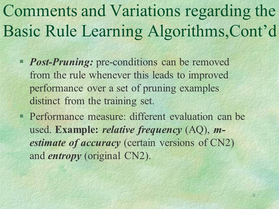 9 Comments and Variations regarding the Basic Rule Learning Algorithms,Cont'd §Post-Pruning: pre-conditions can be removed from the rule whenever this