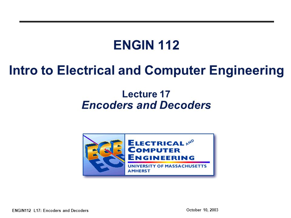 ENGIN112 L17: Encoders and Decoders October 10, 2003 ENGIN 112 Intro to Electrical and Computer Engineering Lecture 17 Encoders and Decoders