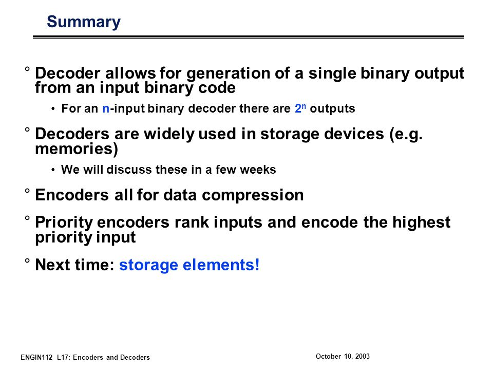 ENGIN112 L17: Encoders and Decoders October 10, 2003 Summary °Decoder allows for generation of a single binary output from an input binary code For an n-input binary decoder there are 2 n outputs °Decoders are widely used in storage devices (e.g.