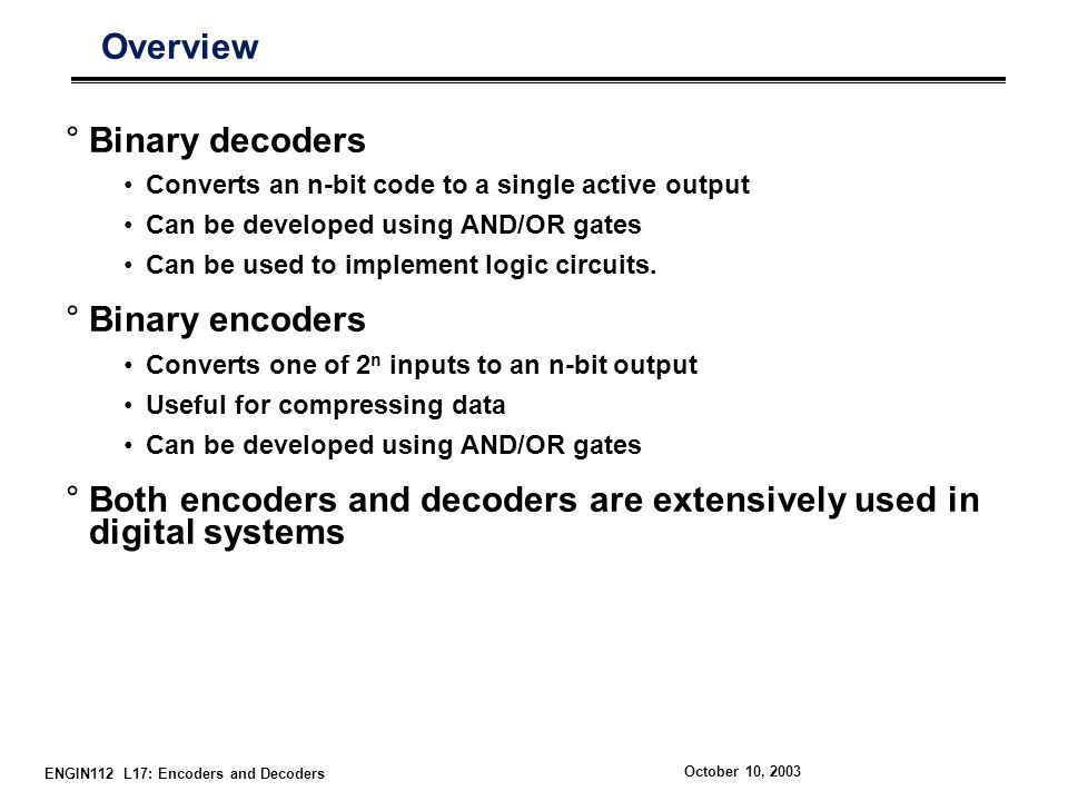 ENGIN112 L17: Encoders and Decoders October 10, 2003 Overview °Binary decoders Converts an n-bit code to a single active output Can be developed using AND/OR gates Can be used to implement logic circuits.