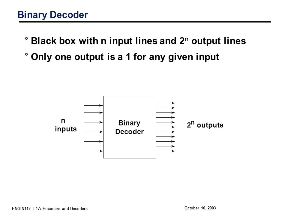 ENGIN112 L17: Encoders and Decoders October 10, 2003 Binary Decoder °Black box with n input lines and 2 n output lines °Only one output is a 1 for any