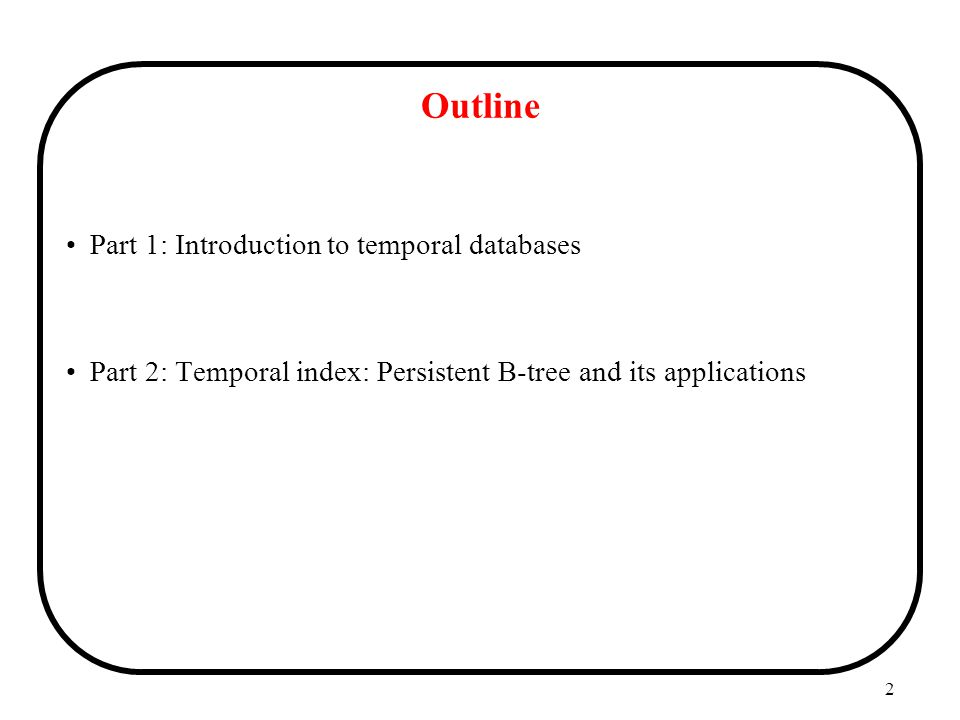 2 Outline Part 1: Introduction to temporal databases Part 2: Temporal index: Persistent B-tree and its applications