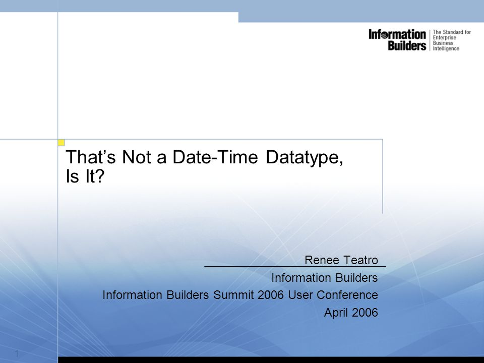 2  Author: Renee Teatro  Company: Information Builders  Presentation Title: That's Not a Date-Time Datatype,Is It.