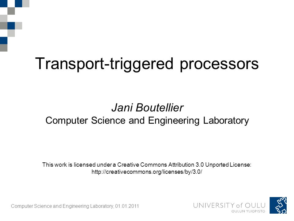 Computer Science and Engineering Laboratory, 01.01.2011 Transport-triggered processors Jani Boutellier Computer Science and Engineering Laboratory This work is licensed under a Creative Commons Attribution 3.0 Unported License: http://creativecommons.org/licenses/by/3.0/