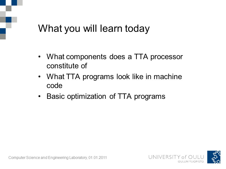 Computer Science and Engineering Laboratory, 01.01.2011 What you will learn today What components does a TTA processor constitute of What TTA programs look like in machine code Basic optimization of TTA programs