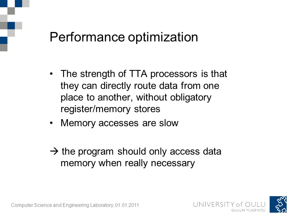 Computer Science and Engineering Laboratory, 01.01.2011 Performance optimization The strength of TTA processors is that they can directly route data from one place to another, without obligatory register/memory stores Memory accesses are slow  the program should only access data memory when really necessary