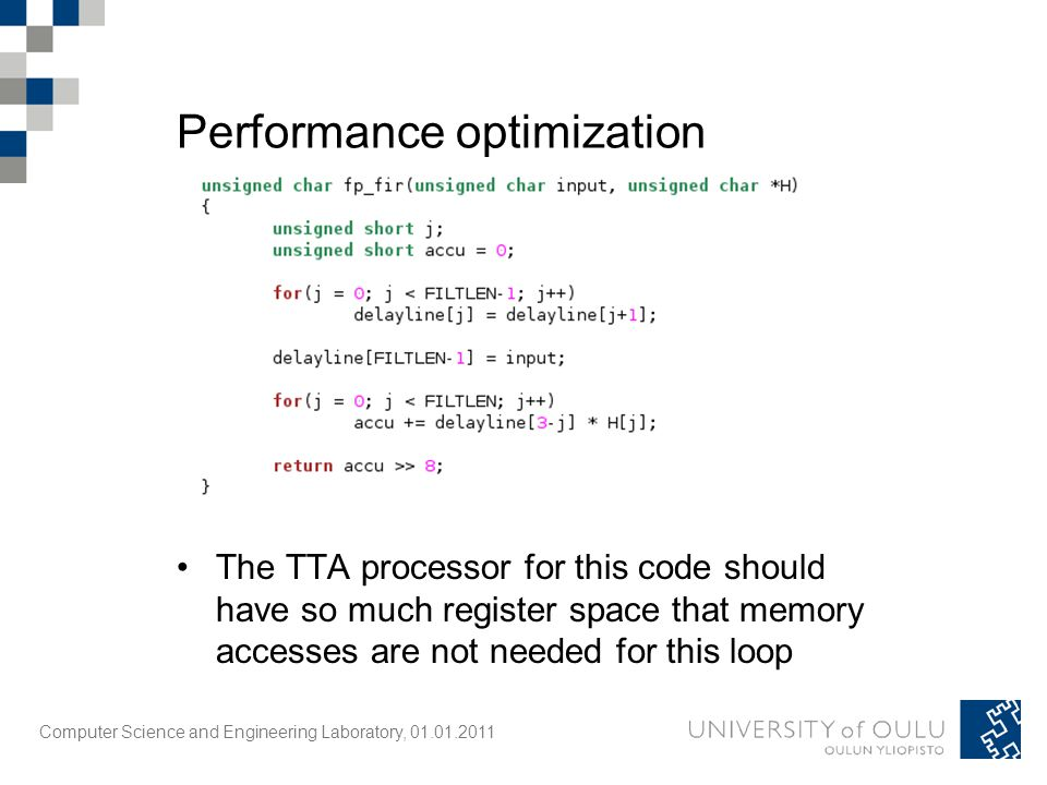 Computer Science and Engineering Laboratory, 01.01.2011 Performance optimization The TTA processor for this code should have so much register space that memory accesses are not needed for this loop