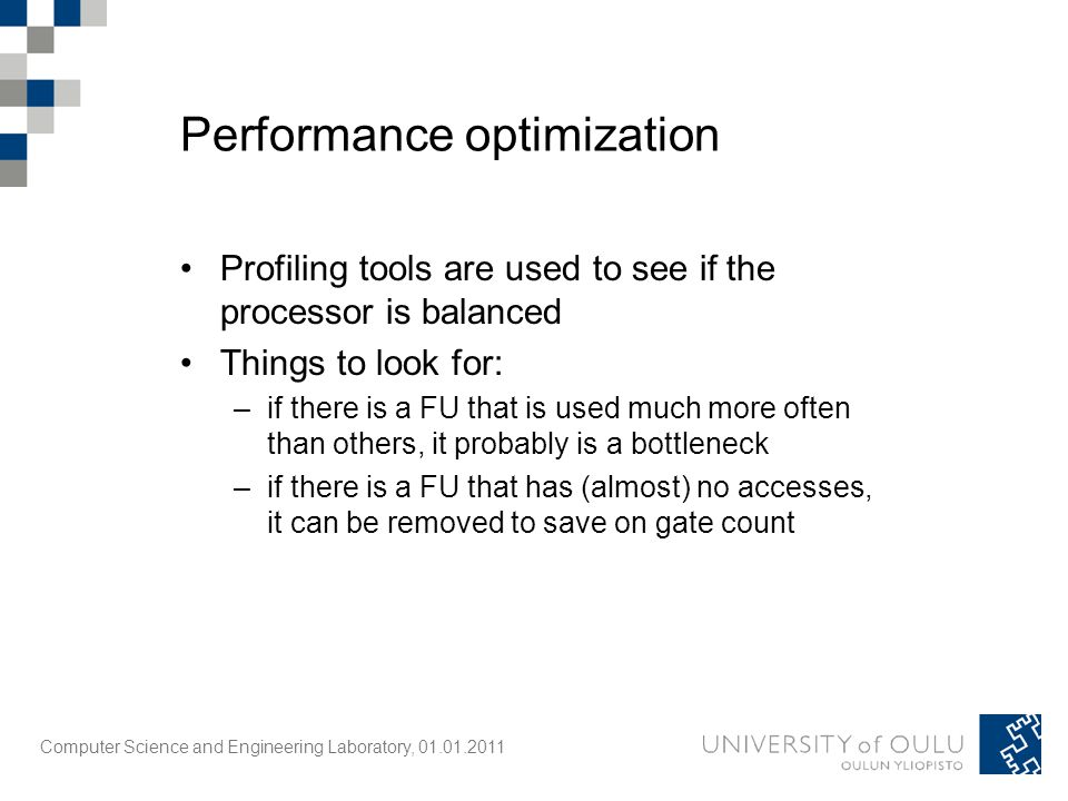 Computer Science and Engineering Laboratory, 01.01.2011 Performance optimization Profiling tools are used to see if the processor is balanced Things to look for: –if there is a FU that is used much more often than others, it probably is a bottleneck –if there is a FU that has (almost) no accesses, it can be removed to save on gate count