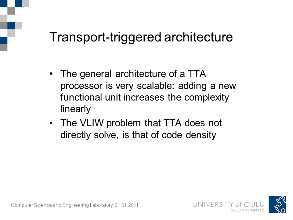 Computer Science and Engineering Laboratory, 01.01.2011 The general architecture of a TTA processor is very scalable: adding a new functional unit increases the complexity linearly The VLIW problem that TTA does not directly solve, is that of code density Transport-triggered architecture