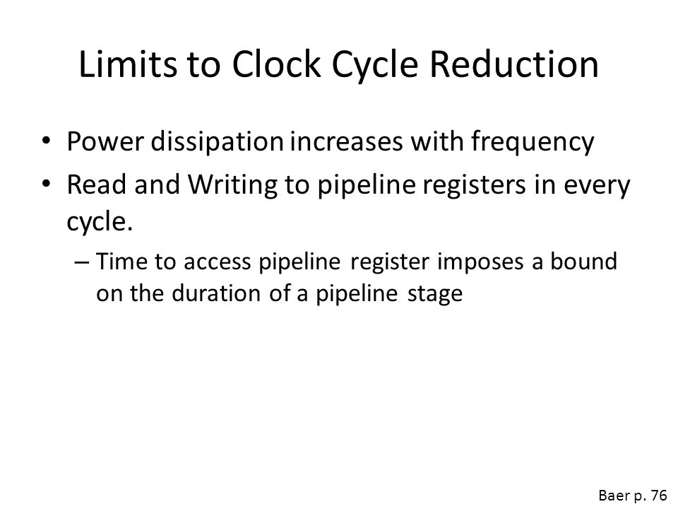Limits to Clock Cycle Reduction Power dissipation increases with frequency Read and Writing to pipeline registers in every cycle. – Time to access pip