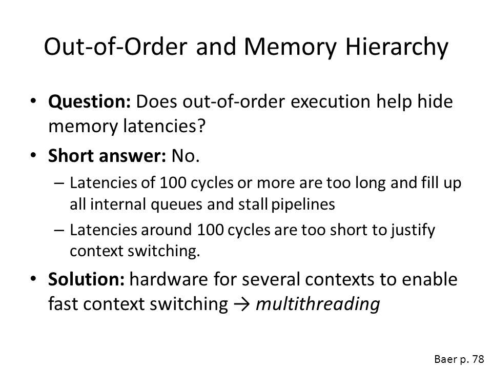 Out-of-Order and Memory Hierarchy Question: Does out-of-order execution help hide memory latencies? Short answer: No. – Latencies of 100 cycles or mor