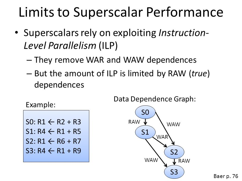 Limits to Superscalar Performance Superscalars rely on exploiting Instruction- Level Parallelism (ILP) – They remove WAR and WAW dependences – But the amount of ILP is limited by RAW (true) dependences Baer p.