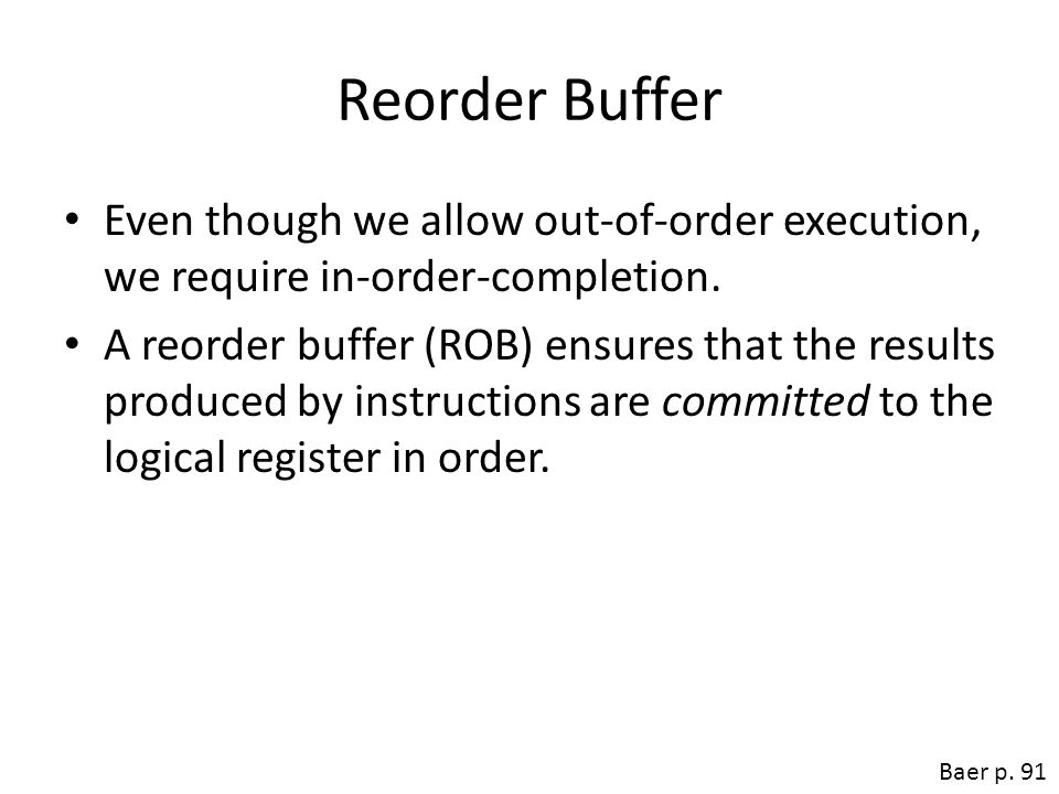 Reorder Buffer Even though we allow out-of-order execution, we require in-order-completion. A reorder buffer (ROB) ensures that the results produced b