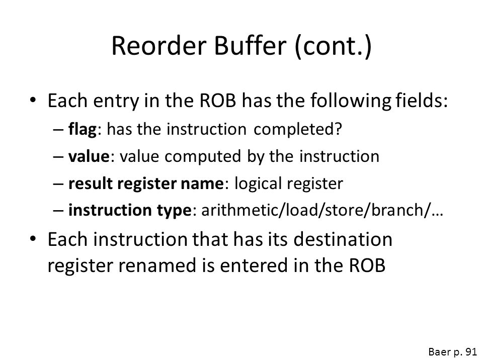 Reorder Buffer (cont.) Each entry in the ROB has the following fields: – flag: has the instruction completed? – value: value computed by the instructi