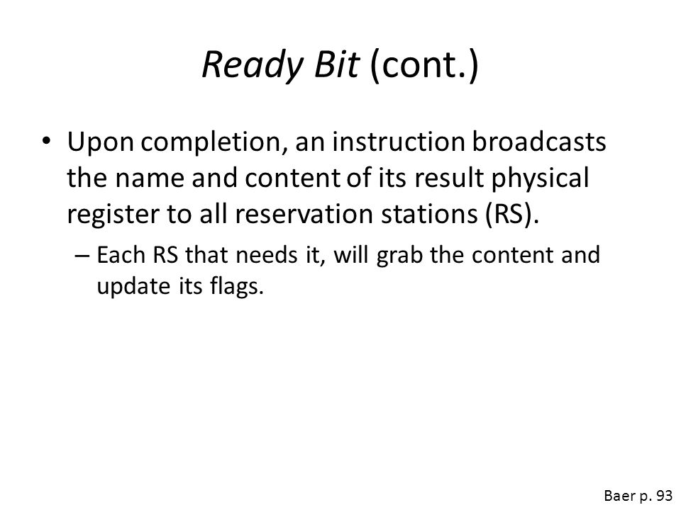 Ready Bit (cont.) Upon completion, an instruction broadcasts the name and content of its result physical register to all reservation stations (RS). –