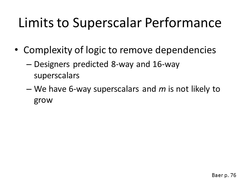 Limits to Superscalar Performance Complexity of logic to remove dependencies – Designers predicted 8-way and 16-way superscalars – We have 6-way super