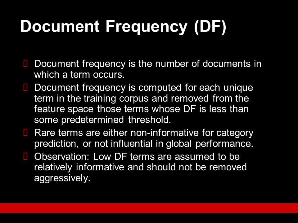 Document Frequency (DF)  Document frequency is the number of documents in which a term occurs.  Document frequency is computed for each unique term