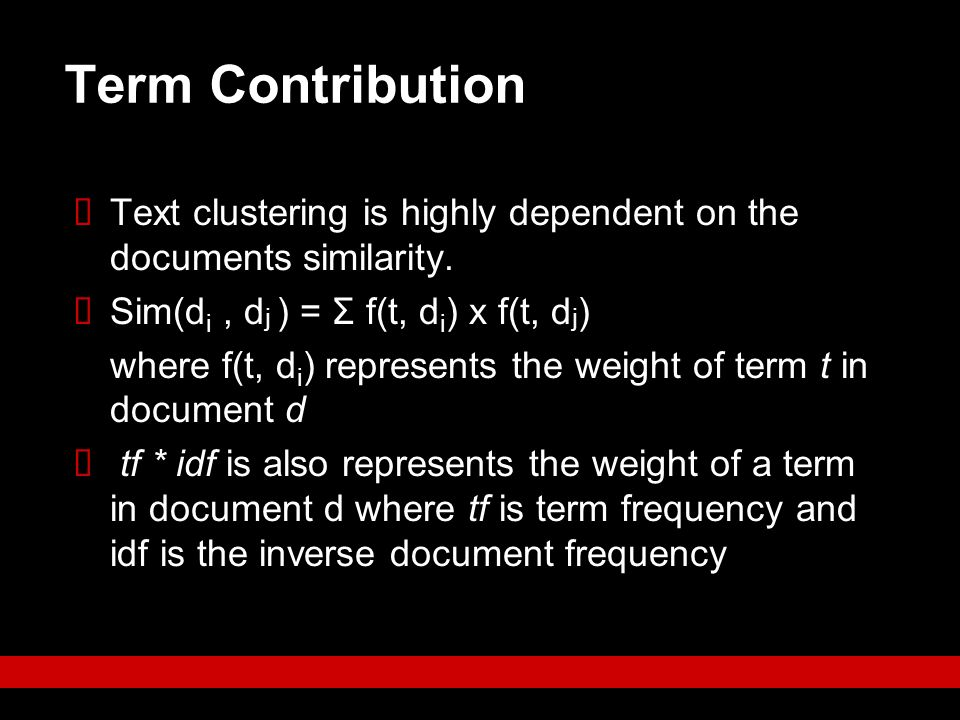 Term Contribution  Text clustering is highly dependent on the documents similarity.  Sim(d i, d j ) = Σ f(t, d i ) x f(t, d j ) where f(t, d i ) rep