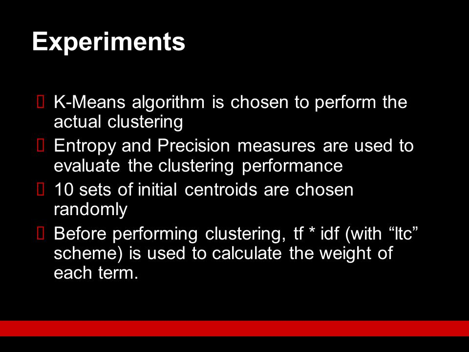 Experiments  K-Means algorithm is chosen to perform the actual clustering  Entropy and Precision measures are used to evaluate the clustering perfor