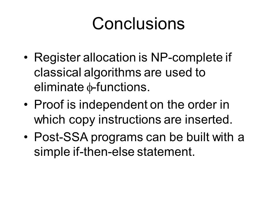 Conclusions Register allocation is NP-complete if classical algorithms are used to eliminate  -functions. Proof is independent on the order in which
