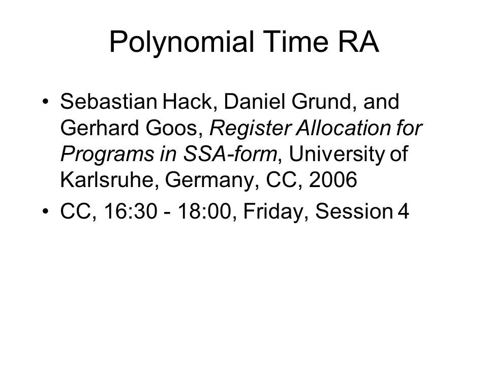 Polynomial Time RA Sebastian Hack, Daniel Grund, and Gerhard Goos, Register Allocation for Programs in SSA-form, University of Karlsruhe, Germany, CC, 2006 CC, 16:30 - 18:00, Friday, Session 4