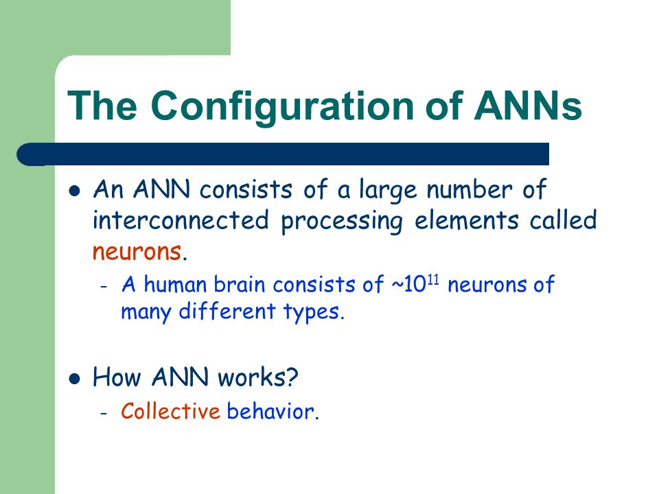 The Configuration of ANNs An ANN consists of a large number of interconnected processing elements called neurons. – A human brain consists of ~10 11 n