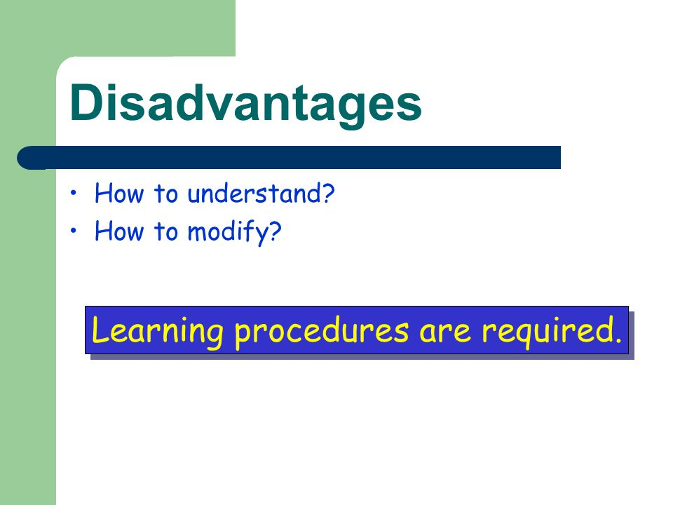 Disadvantages How to understand? How to modify? Learning procedures are required.
