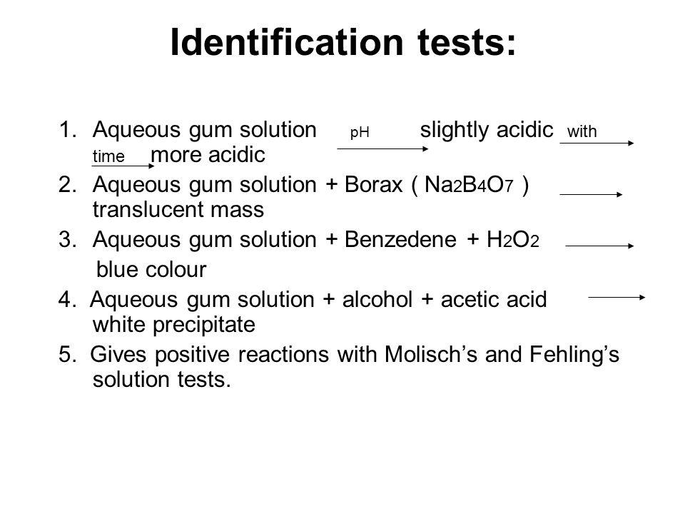 Identification tests: 1.Aqueous gum solution pH slightly acidic with time more acidic 2.Aqueous gum solution + Borax ( Na 2 B 4 O 7 ) translucent mass 3.Aqueous gum solution + Benzedene + H 2 O 2 blue colour 4.