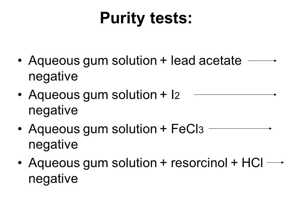 Purity tests: Aqueous gum solution + lead acetate negative Aqueous gum solution + I 2 negative Aqueous gum solution + FeCl 3 negative Aqueous gum solution + resorcinol + HCl negative