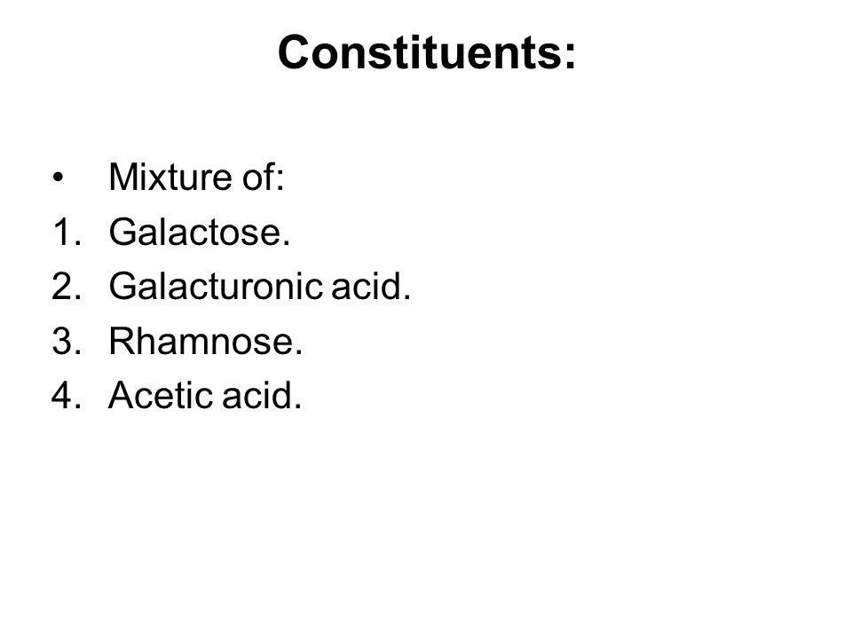 Constituents: Mixture of: 1.Galactose. 2.Galacturonic acid. 3.Rhamnose. 4.Acetic acid.