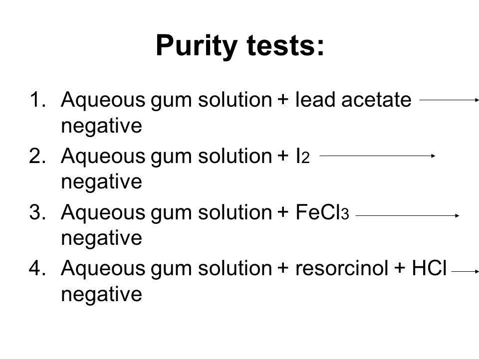 Purity tests: 1.Aqueous gum solution + lead acetate negative 2.Aqueous gum solution + I 2 negative 3.Aqueous gum solution + FeCl 3 negative 4.Aqueous gum solution + resorcinol + HCl negative