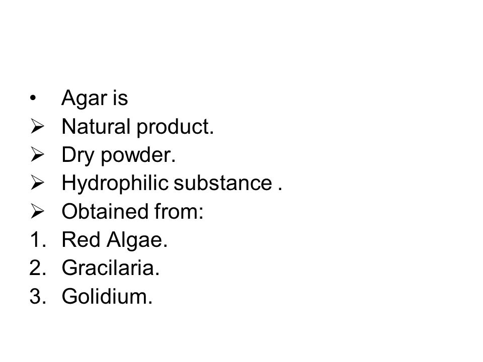 Agar is  Natural product.  Dry powder.  Hydrophilic substance.