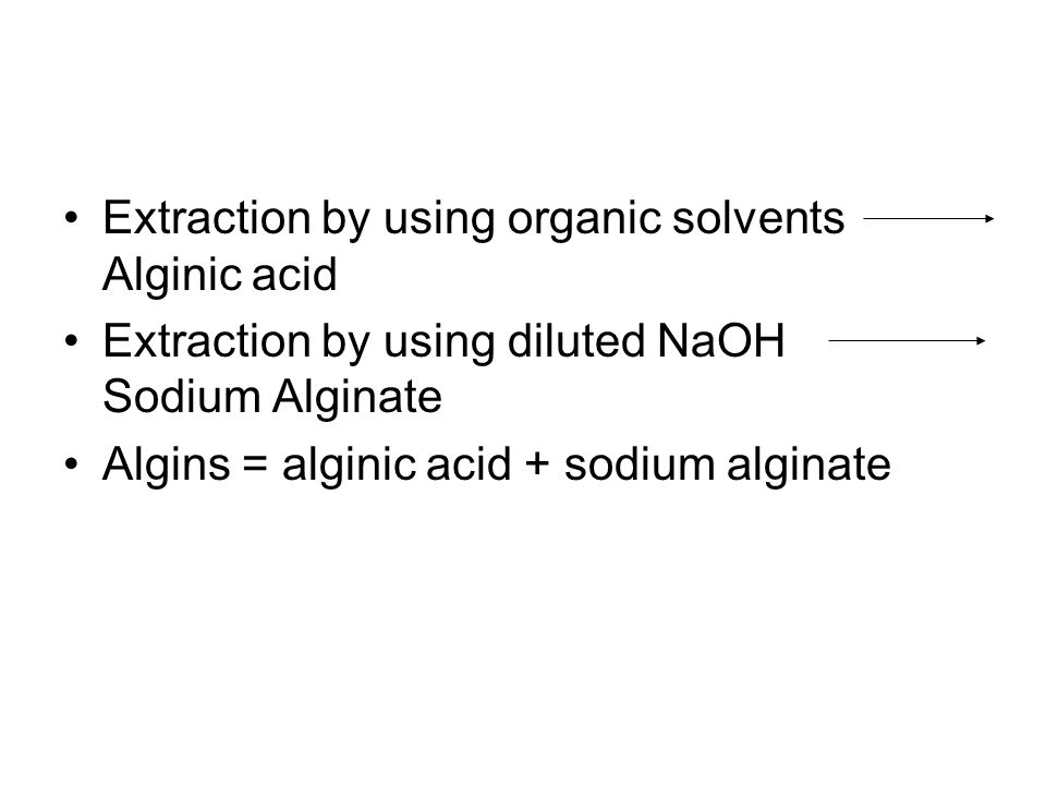Extraction by using organic solvents Alginic acid Extraction by using diluted NaOH Sodium Alginate Algins = alginic acid + sodium alginate