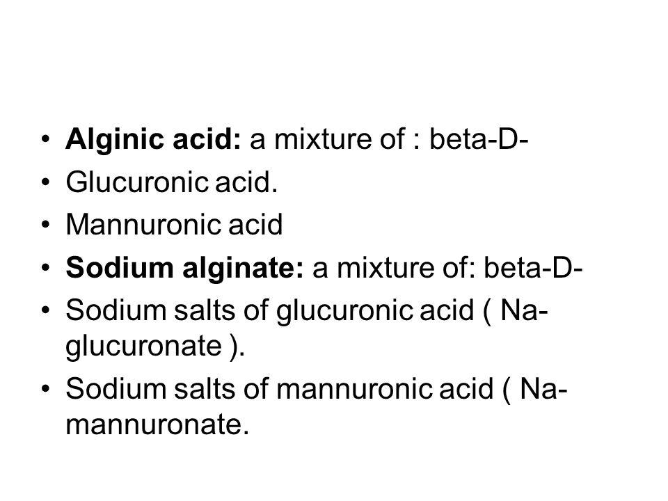 Alginic acid: a mixture of : beta-D- Glucuronic acid.