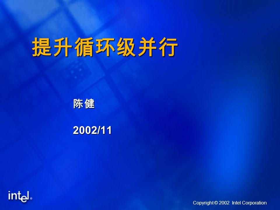提升循环级并行 陈健2002/11 Copyright © 2002 Intel Corporation