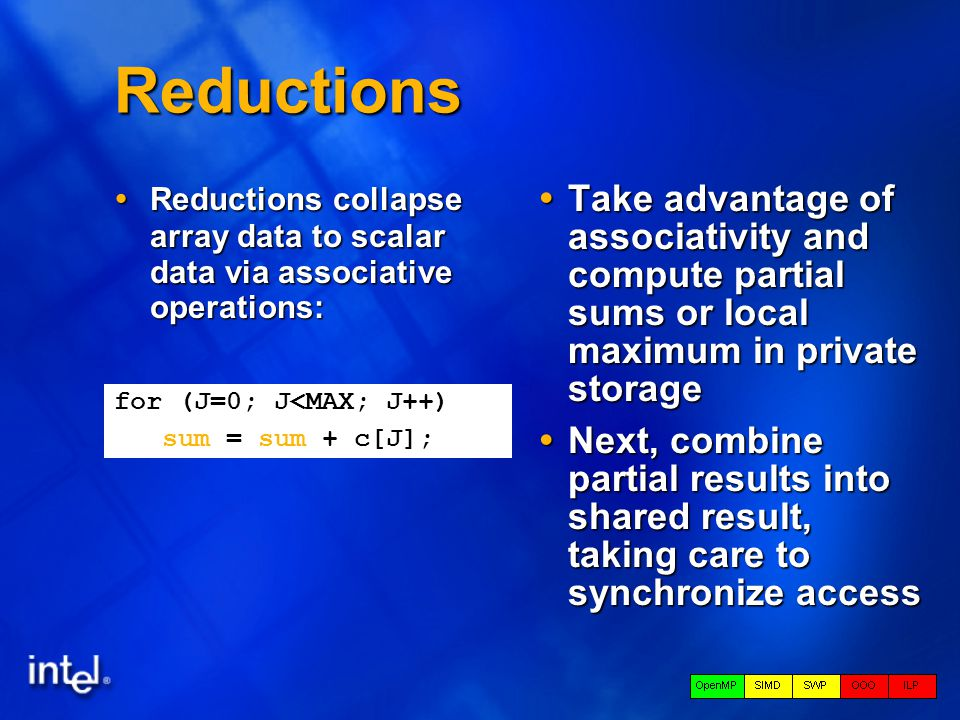 Reductions  Reductions collapse array data to scalar data via associative operations:  Take advantage of associativity and compute partial sums or local maximum in private storage  Next, combine partial results into shared result, taking care to synchronize access for (J=0; J<MAX; J++) sum = sum + c[J];