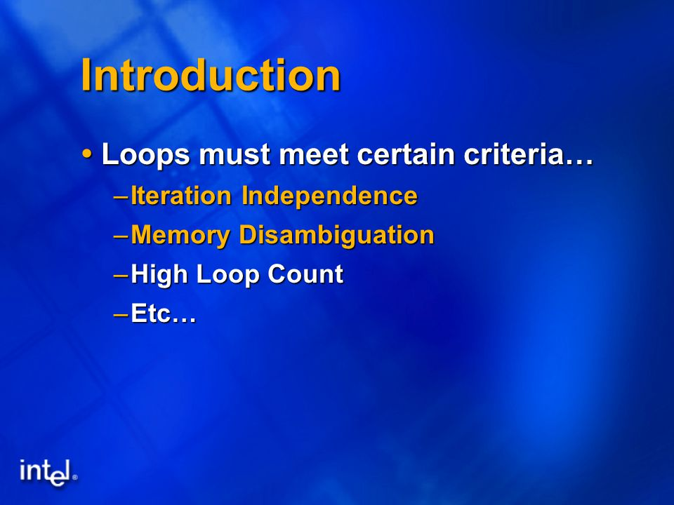 Introduction  Loops must meet certain criteria… –Iteration Independence –Memory Disambiguation –High Loop Count –Etc…
