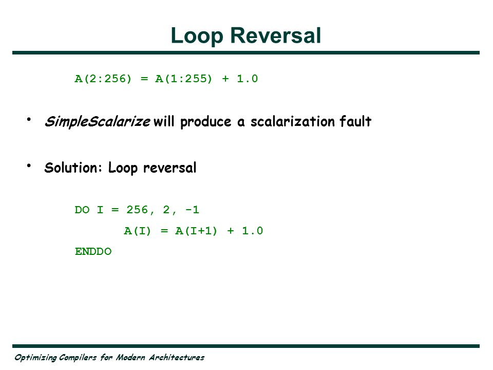 Optimizing Compilers for Modern Architectures Loop Reversal A(2:256) = A(1:255) + 1.0 SimpleScalarize will produce a scalarization fault Solution: Loo