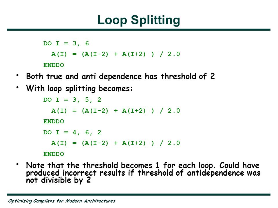 Optimizing Compilers for Modern Architectures Loop Splitting DO I = 3, 6 A(I) = (A(I-2) + A(I+2) ) / 2.0 ENDDO Both true and anti dependence has thres