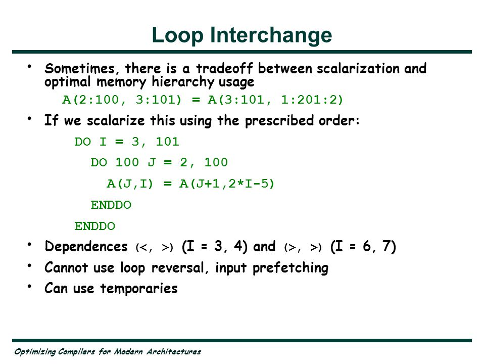 Optimizing Compilers for Modern Architectures Loop Interchange Sometimes, there is a tradeoff between scalarization and optimal memory hierarchy usage