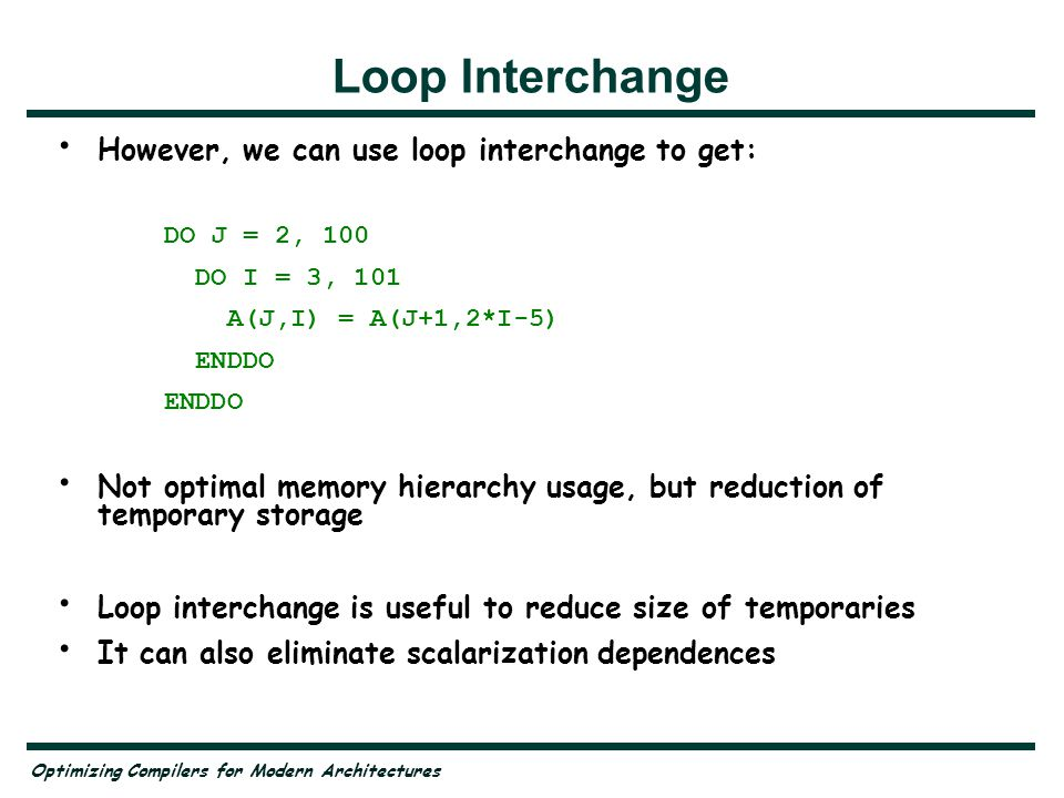 Optimizing Compilers for Modern Architectures Loop Interchange However, we can use loop interchange to get: DO J = 2, 100 DO I = 3, 101 A(J,I) = A(J+1