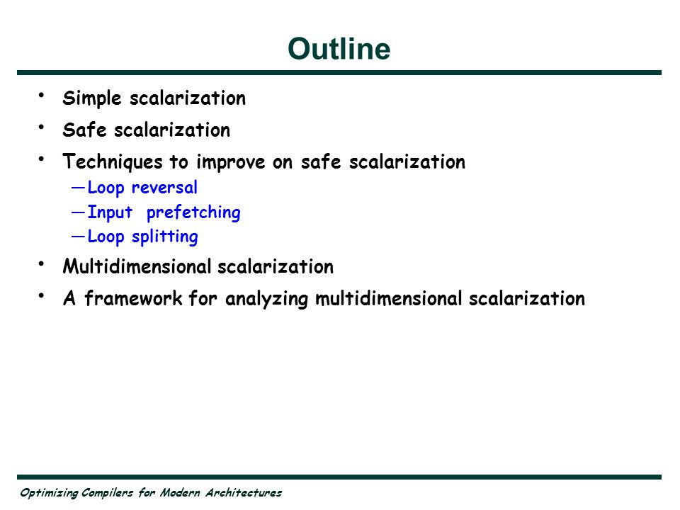 Optimizing Compilers for Modern Architectures Outline Simple scalarization Safe scalarization Techniques to improve on safe scalarization —Loop revers