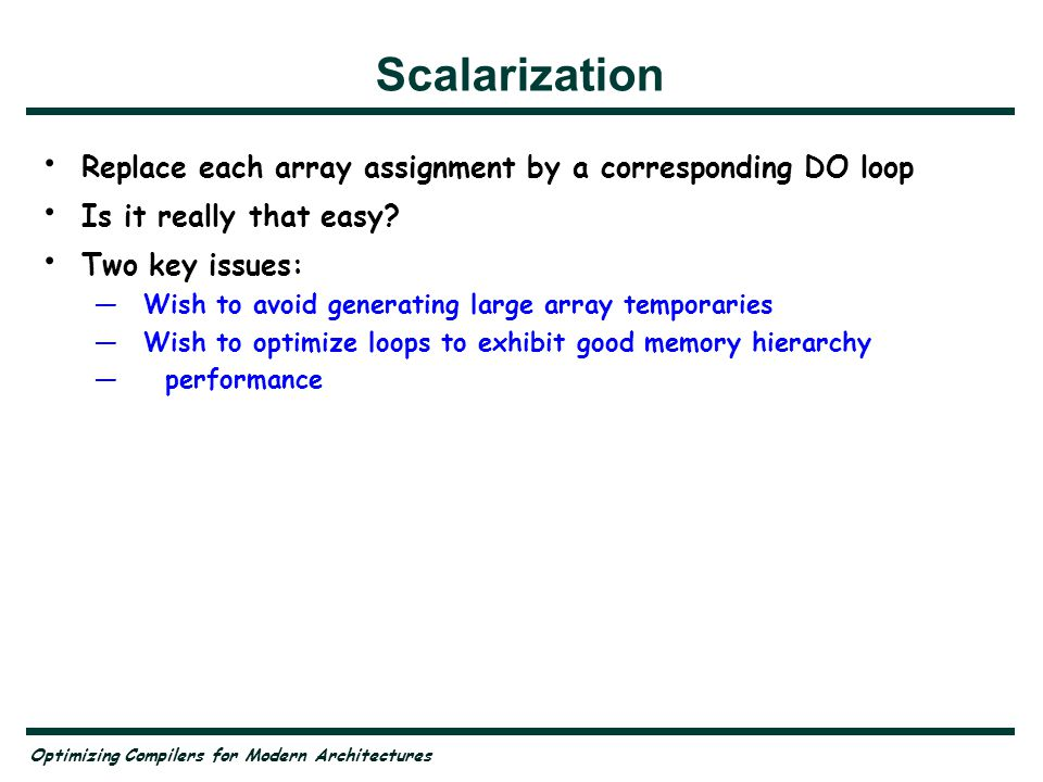 Optimizing Compilers for Modern Architectures Scalarization Replace each array assignment by a corresponding DO loop Is it really that easy? Two key i