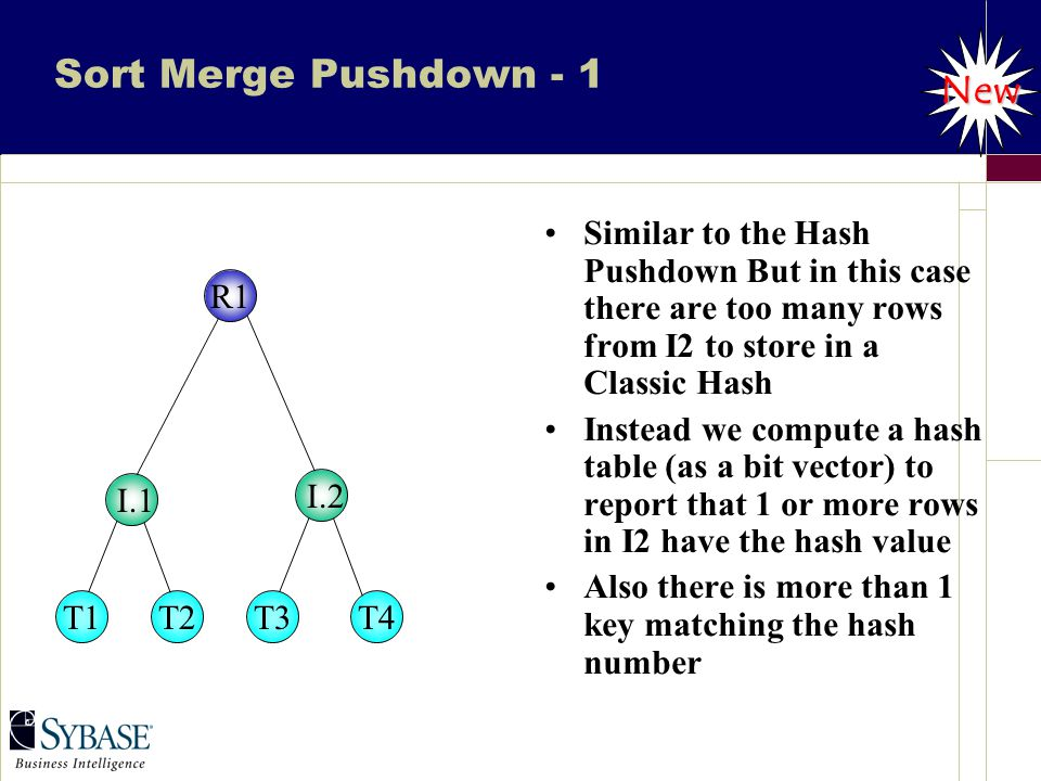 Sort Merge Pushdown - 1 Similar to the Hash Pushdown But in this case there are too many rows from I2 to store in a Classic Hash Instead we compute a hash table (as a bit vector) to report that 1 or more rows in I2 have the hash value Also there is more than 1 key matching the hash number New T1T2T3T4 I.1 I.2 R1