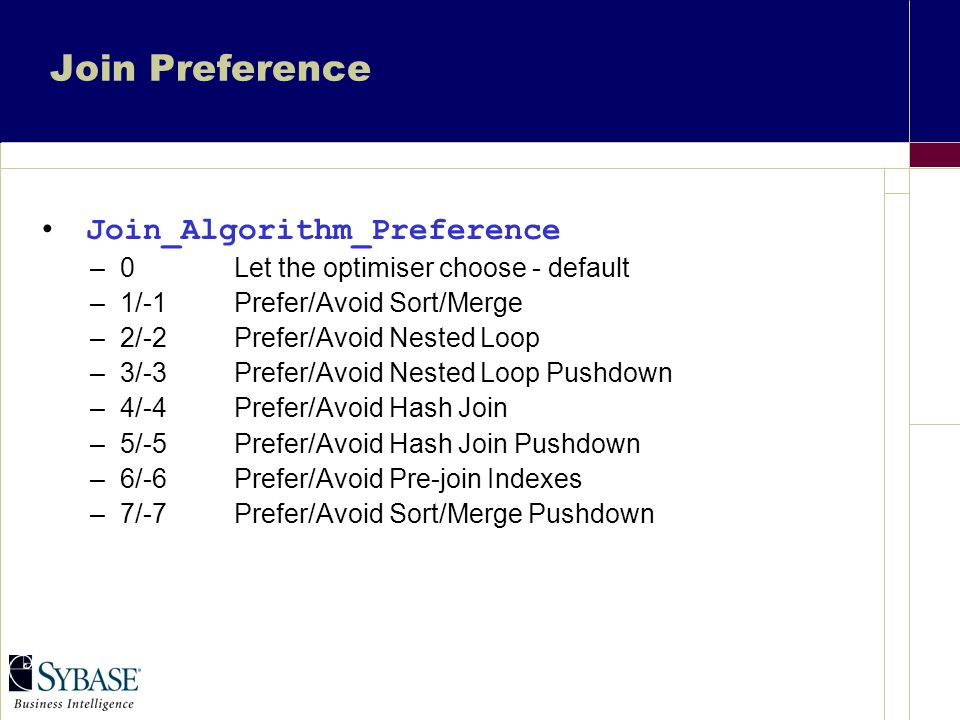 Join Preference Join_Algorithm_Preference –0Let the optimiser choose - default –1/-1Prefer/Avoid Sort/Merge –2/-2Prefer/Avoid Nested Loop –3/-3Prefer/Avoid Nested Loop Pushdown –4/-4Prefer/Avoid Hash Join –5/-5Prefer/Avoid Hash Join Pushdown –6/-6Prefer/Avoid Pre-join Indexes –7/-7Prefer/Avoid Sort/Merge Pushdown