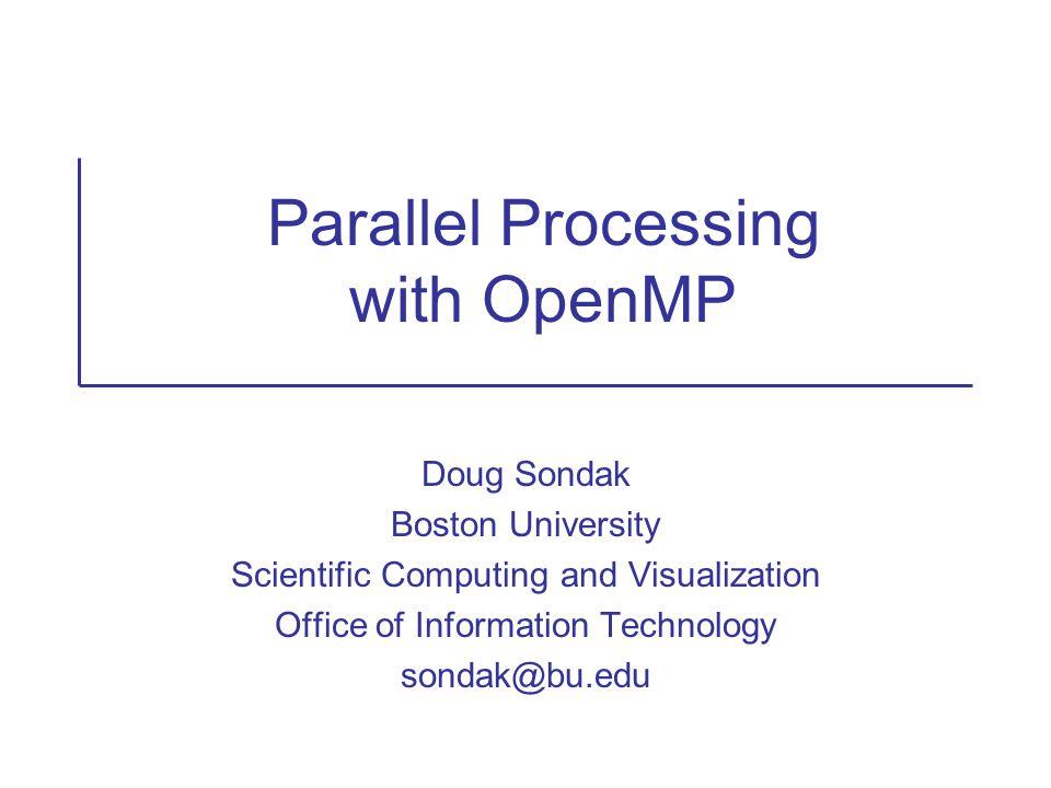 Parallel Processing with OpenMP Doug Sondak Boston University Scientific Computing and Visualization Office of Information Technology sondak@bu.edu