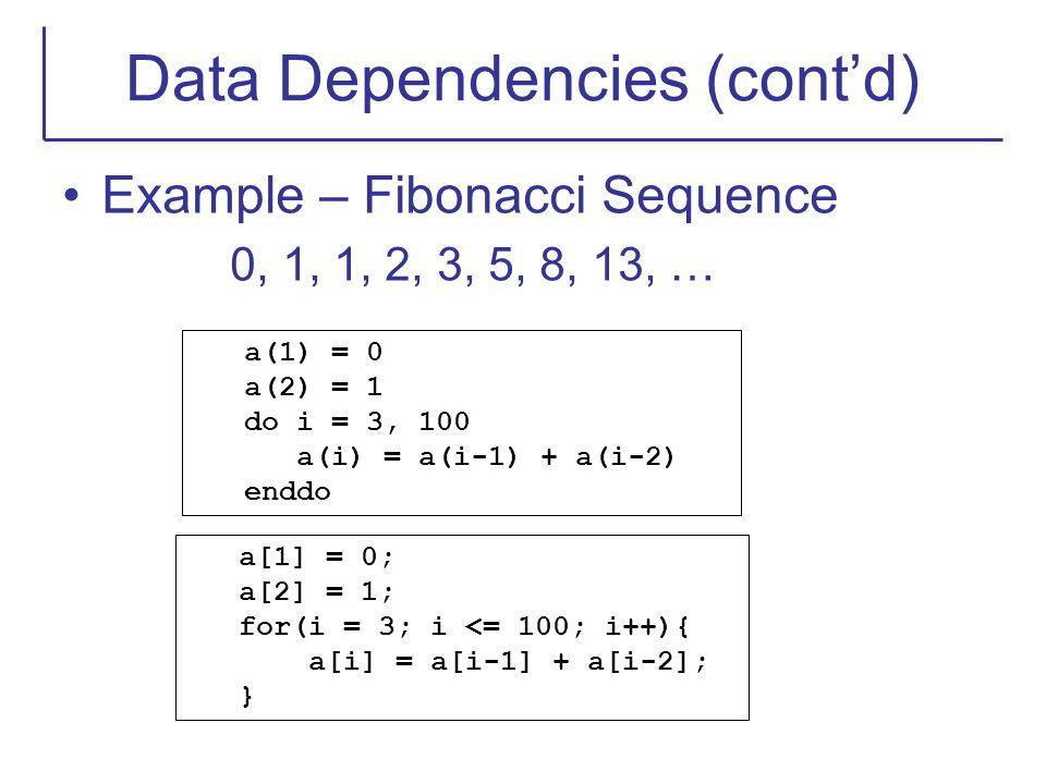 Data Dependencies (cont'd) Example – Fibonacci Sequence 0, 1, 1, 2, 3, 5, 8, 13, … a(1) = 0 a(2) = 1 do i = 3, 100 a(i) = a(i-1) + a(i-2) enddo a[1] =